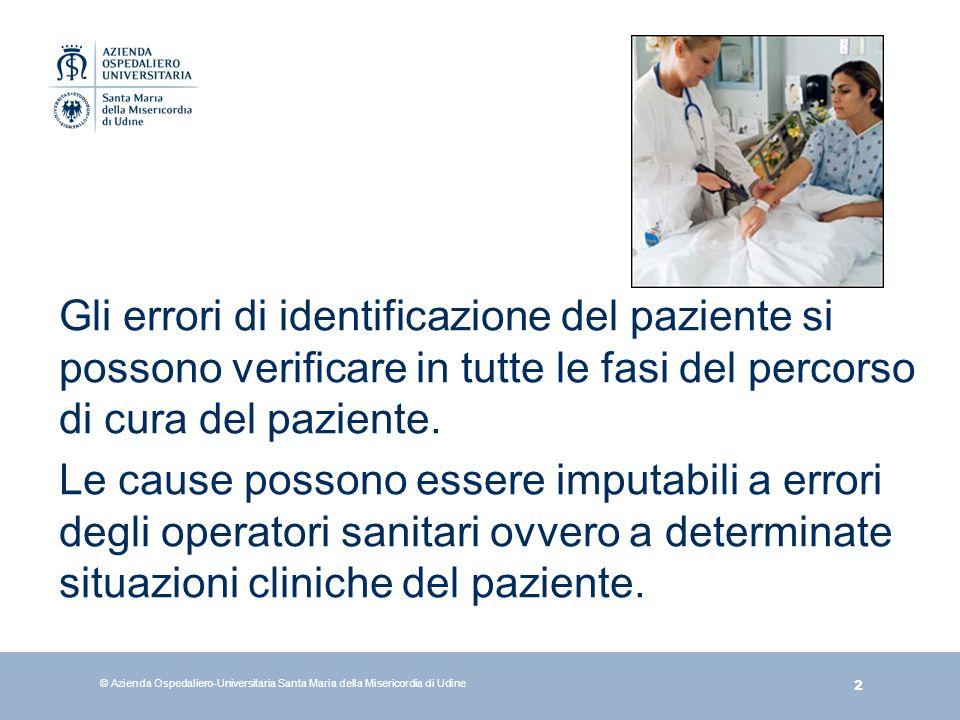 3 © Azienda Ospedaliero-Universitaria Santa Maria della Misericordia di Udine Uno scorretto processo di identificazione del paziente può portare allerrore: di terapia trasfusionale di diagnosi procedura su persone sbagliate