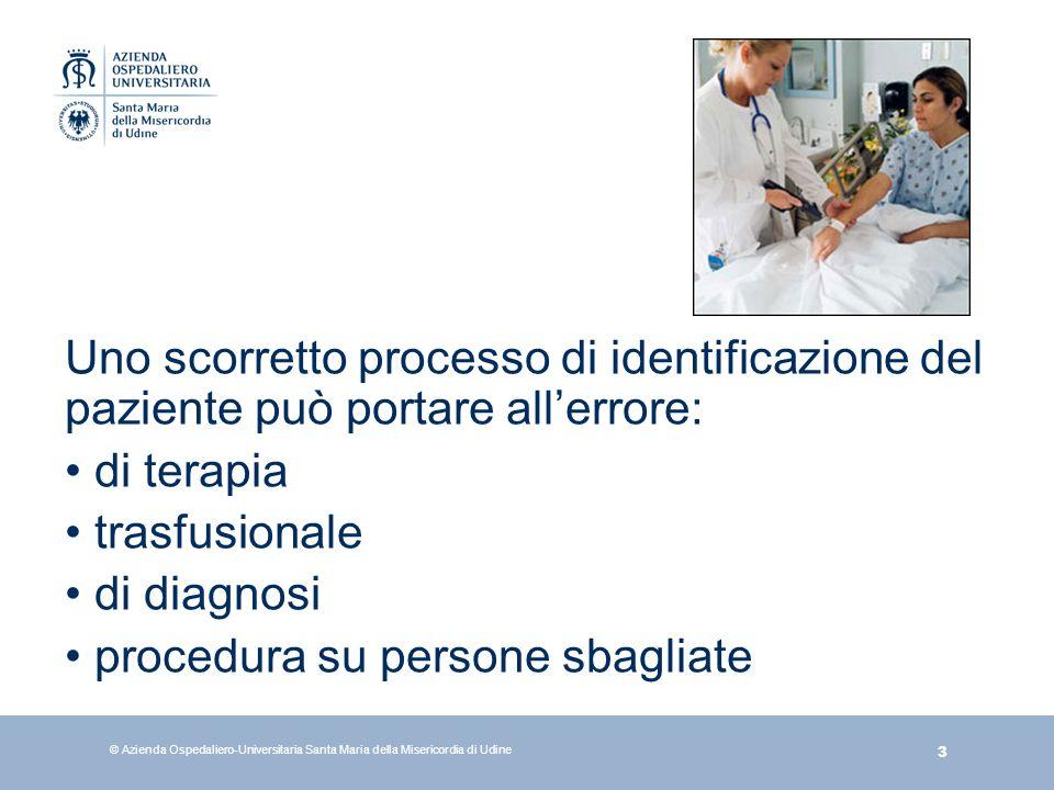 3 © Azienda Ospedaliero-Universitaria Santa Maria della Misericordia di Udine Uno scorretto processo di identificazione del paziente può portare aller