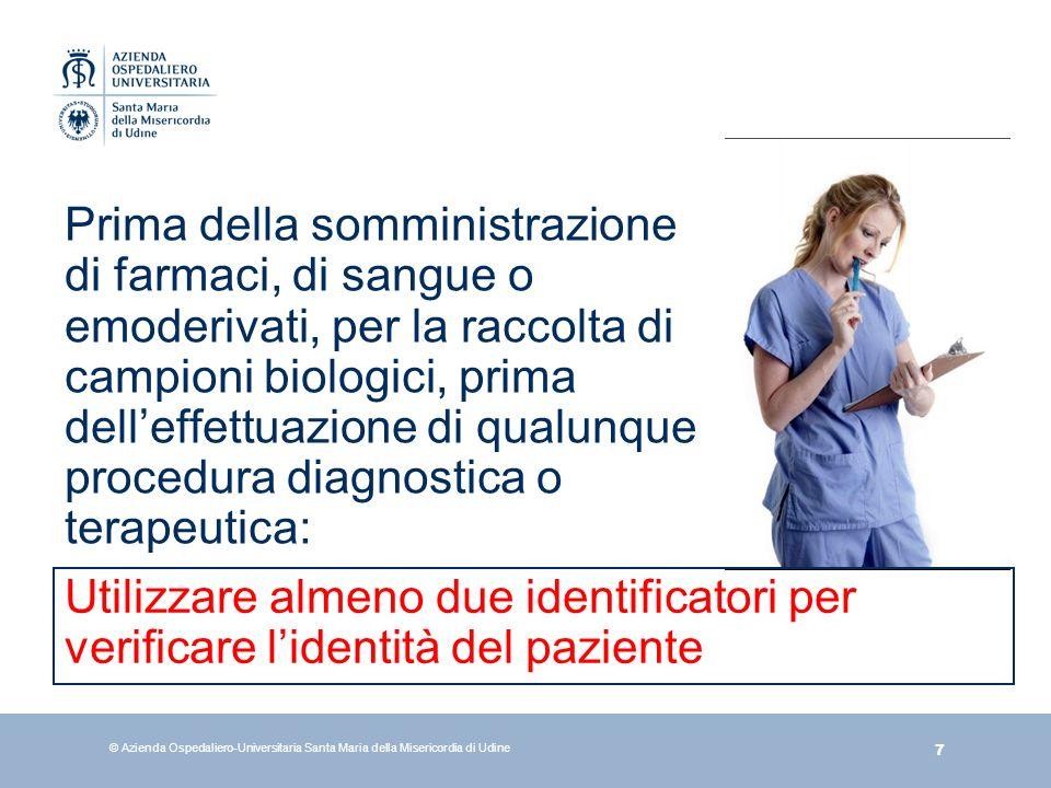 7 © Azienda Ospedaliero-Universitaria Santa Maria della Misericordia di Udine Prima della somministrazione di farmaci, di sangue o emoderivati, per la