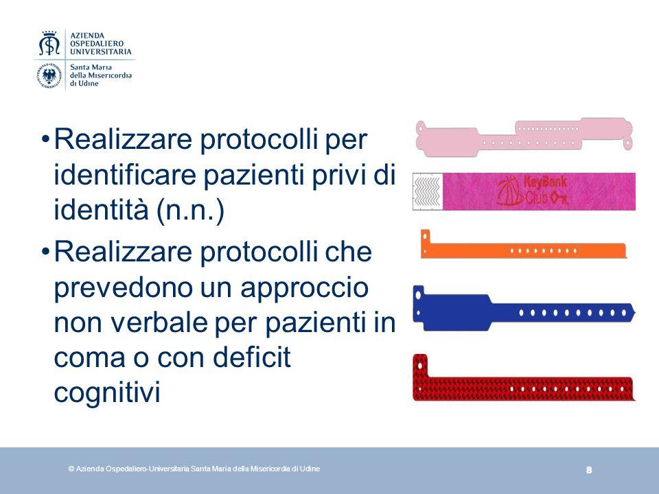 8 © Azienda Ospedaliero-Universitaria Santa Maria della Misericordia di Udine Realizzare protocolli per identificare pazienti privi di identità (n.n.)