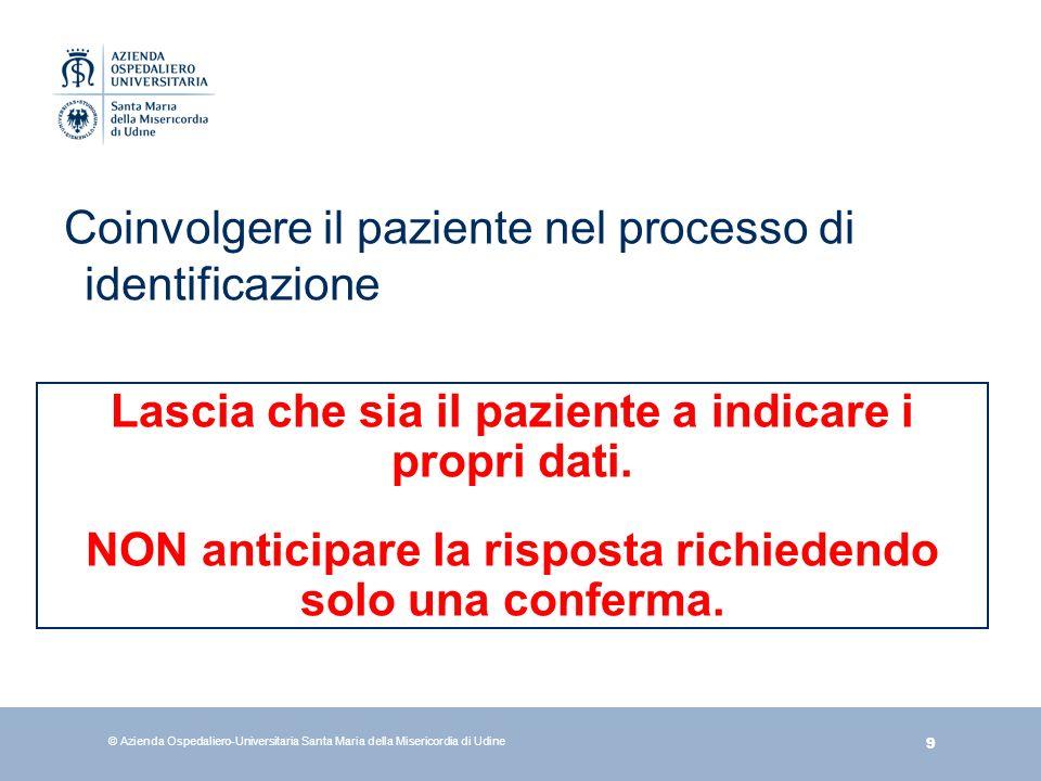 9 © Azienda Ospedaliero-Universitaria Santa Maria della Misericordia di Udine Coinvolgere il paziente nel processo di identificazione Lascia che sia i