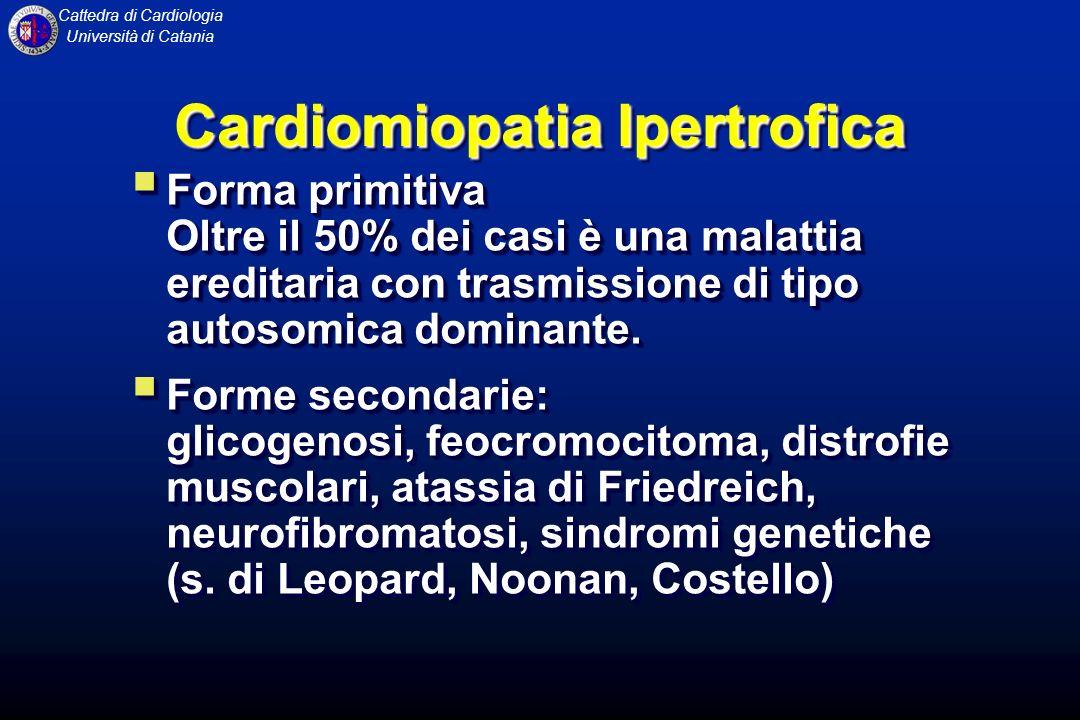 Cattedra di Cardiologia Università di Catania CARDIOMIOPATIA IPERTROFICA E caratterizzata da unimportante ipertrofia del ventricolo sinistro, che non è associata a dilatazione (la cavità ventricolare è anzi piccola) e non è associata alle condizioni che notoriamente producono ipertrofia ventricolare sinistra, come lipertensione arteriosa o la stenosi aortica.