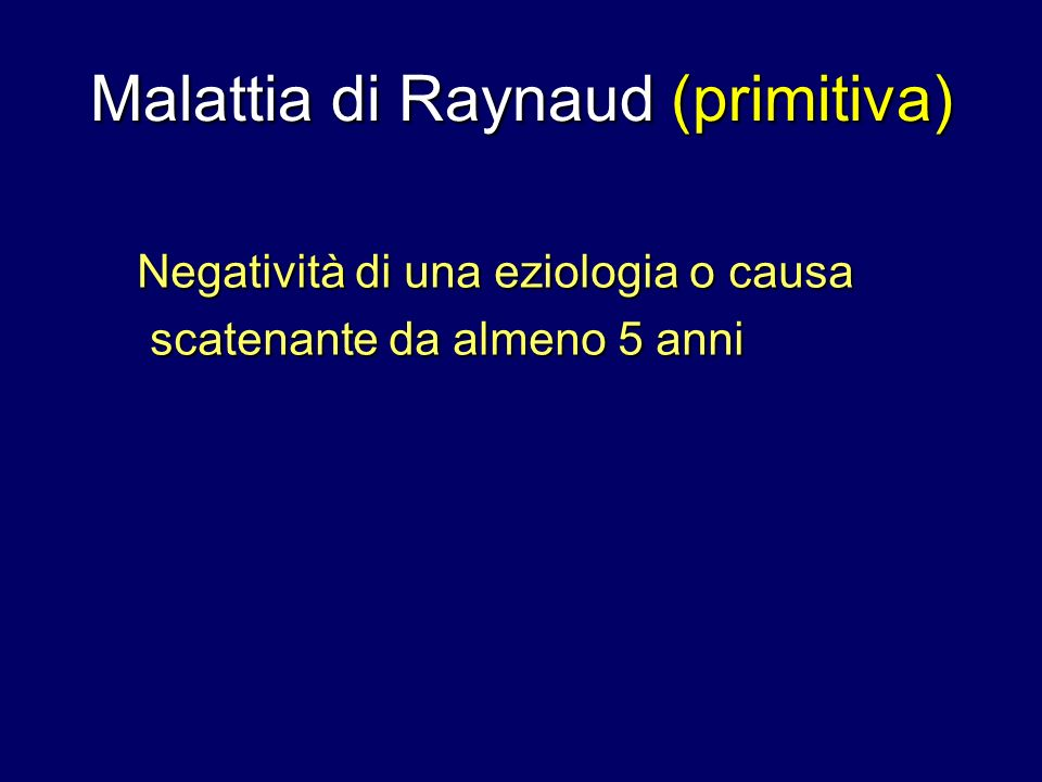 Malattia di Raynaud (primitiva) Negatività di una eziologia o causa scatenante da almeno 5 anni scatenante da almeno 5 anni