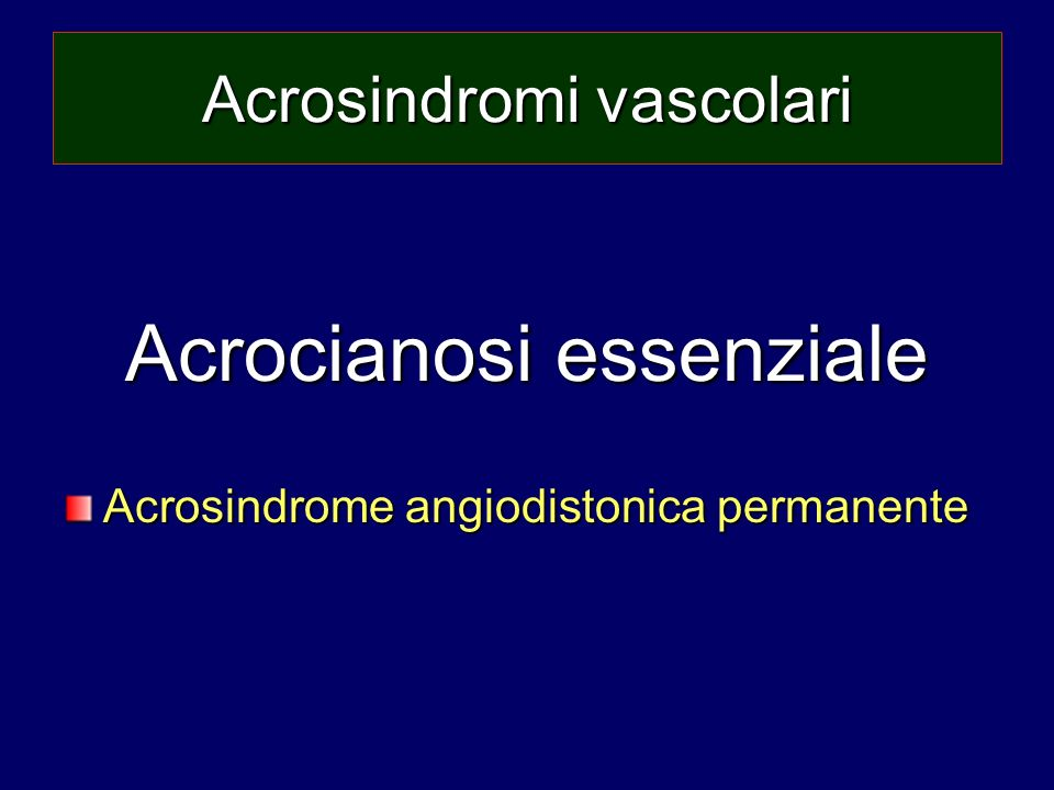 Acrosindromi vascolari Acrocianosi essenziale Acrosindrome angiodistonica permanente