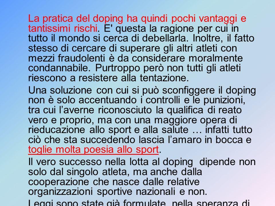 La pratica del doping ha quindi pochi vantaggi e tantissimi rischi. E' questa la ragione per cui in tutto il mondo si cerca di debellarla. Inoltre, il