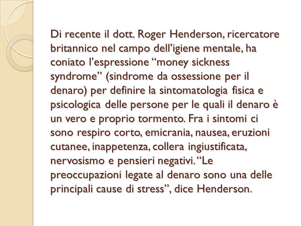 Di recente il dott. Roger Henderson, ricercatore britannico nel campo delligiene mentale, ha coniato lespressione money sickness syndrome (sindrome da