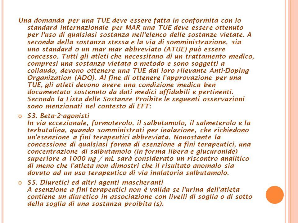 Una domanda per una TUE deve essere fatta in conformità con lo standard internazionale per MAR una TUE deve essere ottenuto per l uso di qualsiasi sostanza nell elenco delle sostanze vietate.