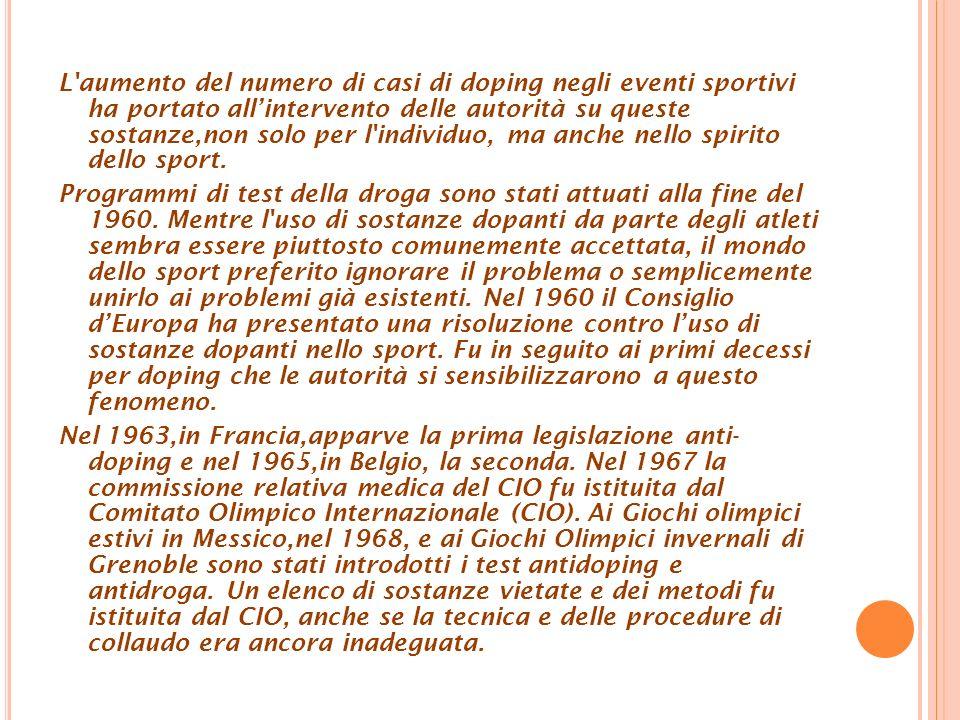 L aumento del numero di casi di doping negli eventi sportivi ha portato allintervento delle autorità su queste sostanze,non solo per l individuo, ma anche nello spirito dello sport.