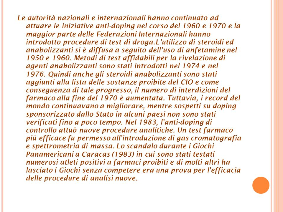 Le autorità nazionali e internazionali hanno continuato ad attuare le iniziative anti-doping nel corso del 1960 e 1970 e la maggior parte delle Federazioni Internazionali hanno introdotto procedure di test di droga.Lutilizzo di steroidi ed anabolizzanti si è diffusa a seguito delluso di anfetamine nel 1950 e 1960.