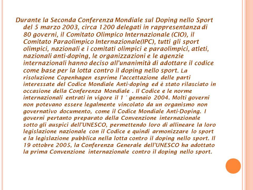 Durante la Seconda Conferenza Mondiale sul Doping nello Sport del 5 marzo 2003, circa 1200 delegati in rappresentanza di 80 governi, il Comitato Olimpico Internazionale (CIO), il Comitato Paraolimpico Internazionale(IPC), tutti gli sport olimpici, nazionali e i comitati olimpici e paraolimpici, atleti, nazionali anti-doping, le organizzazioni e le agenzie internazionali hanno deciso all unanimità di adottare il codice come base per la lotta contro il doping nello sport.
