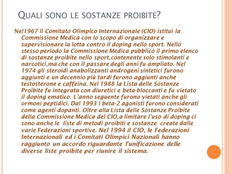 Q UALI SONO LE SOSTANZE PROIBITE ? Nel1967 il Comitato Olimpico Internazionale (CIO) istituì la Commissione Medica con lo scopo di organizzare e super