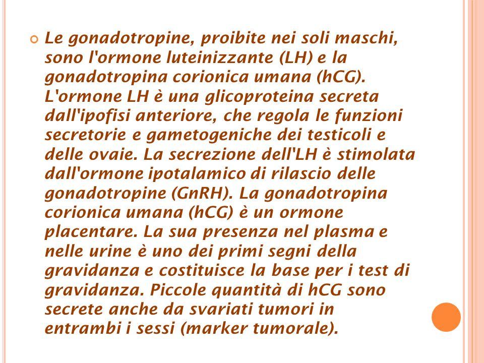 Le gonadotropine, proibite nei soli maschi, sono l'ormone luteinizzante (LH) e la gonadotropina corionica umana (hCG). L'ormone LH è una glicoproteina