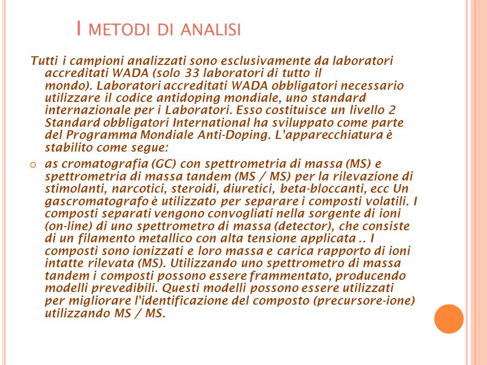 I METODI DI ANALISI Tutti i campioni analizzati sono esclusivamente da laboratori accreditati WADA (solo 33 laboratori di tutto il mondo). Laboratori