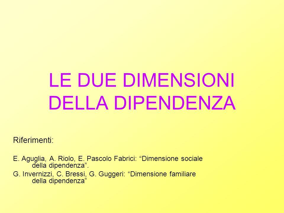 LE DUE DIMENSIONI DELLA DIPENDENZA Riferimenti: E. Aguglia, A. Riolo, E. Pascolo Fabrici: Dimensione sociale della dipendenza. G. Invernizzi, C. Bress