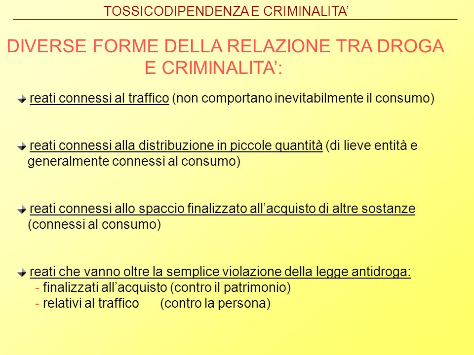 DIVERSE FORME DELLA RELAZIONE TRA DROGA E CRIMINALITA: reati connessi al traffico (non comportano inevitabilmente il consumo) reati connessi alla dist