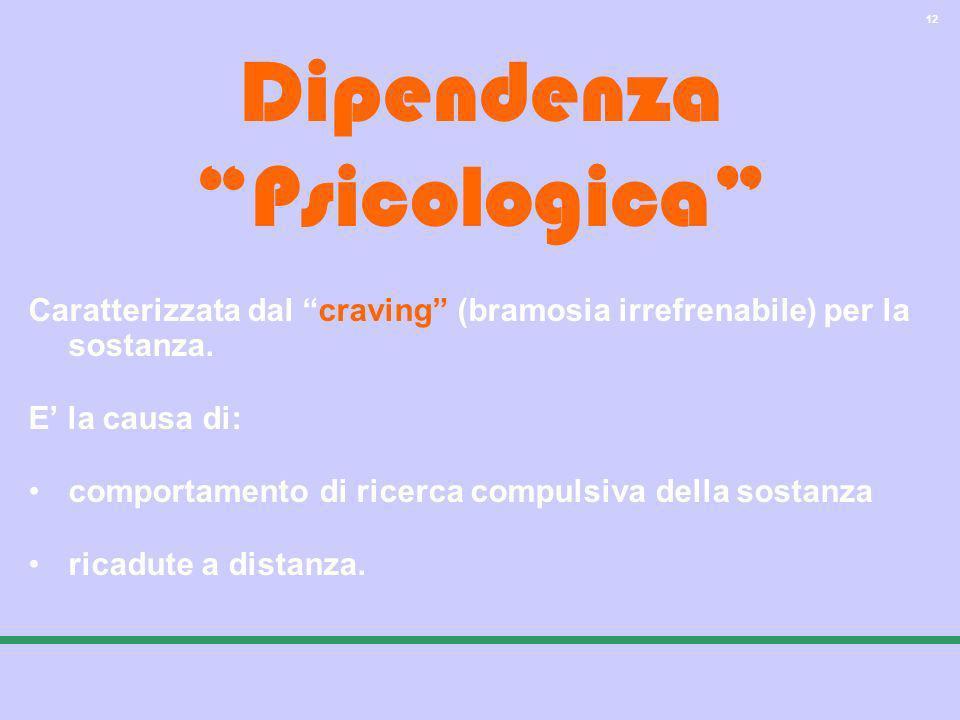 12 Dipendenza Psicologica Caratterizzata dal craving (bramosia irrefrenabile) per la sostanza. E la causa di: comportamento di ricerca compulsiva dell