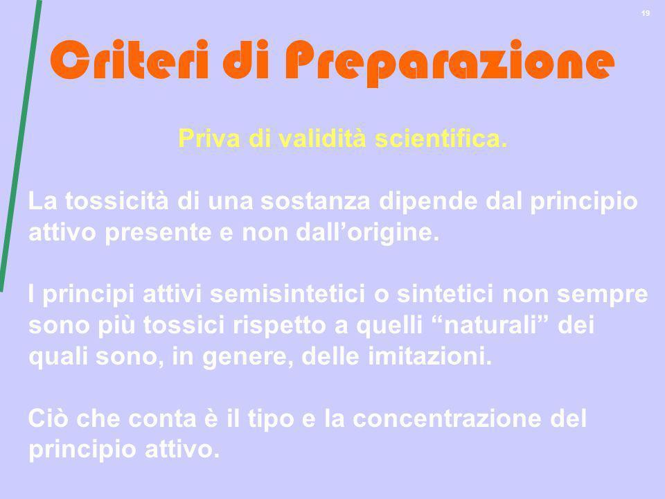 19 Criteri di Preparazione Priva di validità scientifica. La tossicità di una sostanza dipende dal principio attivo presente e non dallorigine. I prin