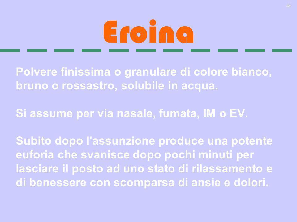 22 Eroina Polvere finissima o granulare di colore bianco, bruno o rossastro, solubile in acqua. Si assume per via nasale, fumata, IM o EV. Subito dopo