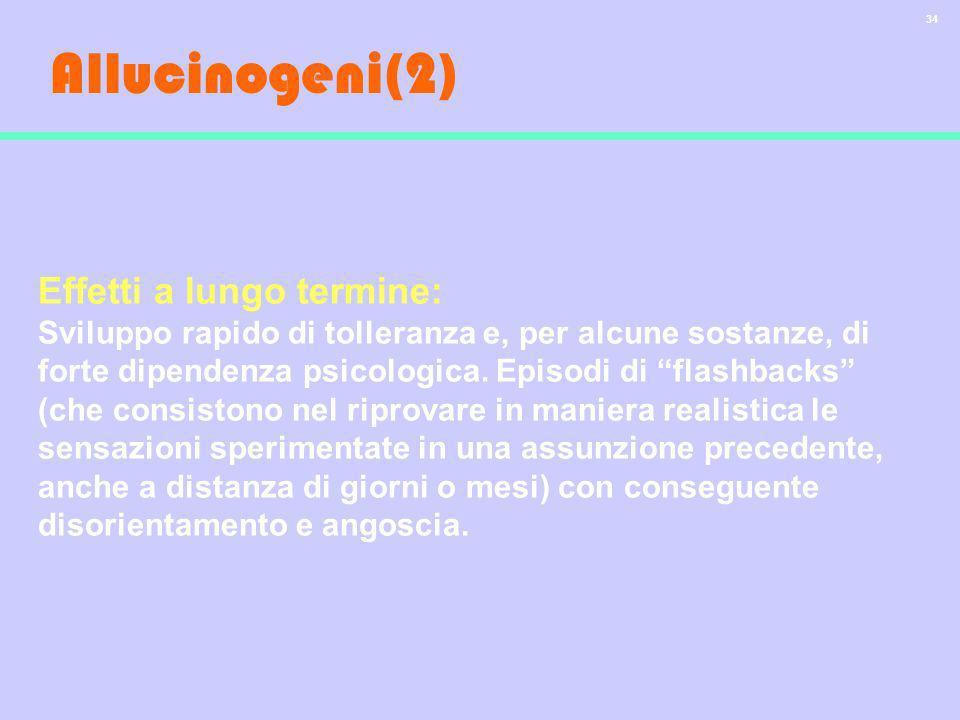 34 Allucinogeni(2) Effetti a lungo termine: Sviluppo rapido di tolleranza e, per alcune sostanze, di forte dipendenza psicologica. Episodi di flashbac