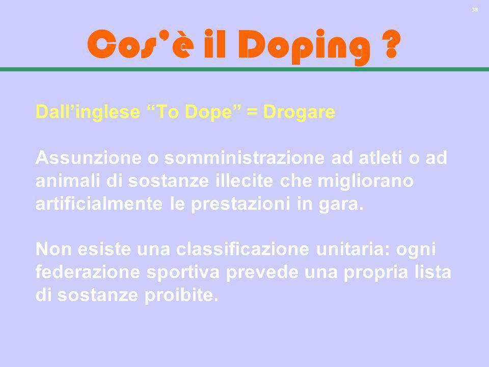 38 Cosè il Doping ? Dallinglese To Dope = Drogare Assunzione o somministrazione ad atleti o ad animali di sostanze illecite che migliorano artificialm