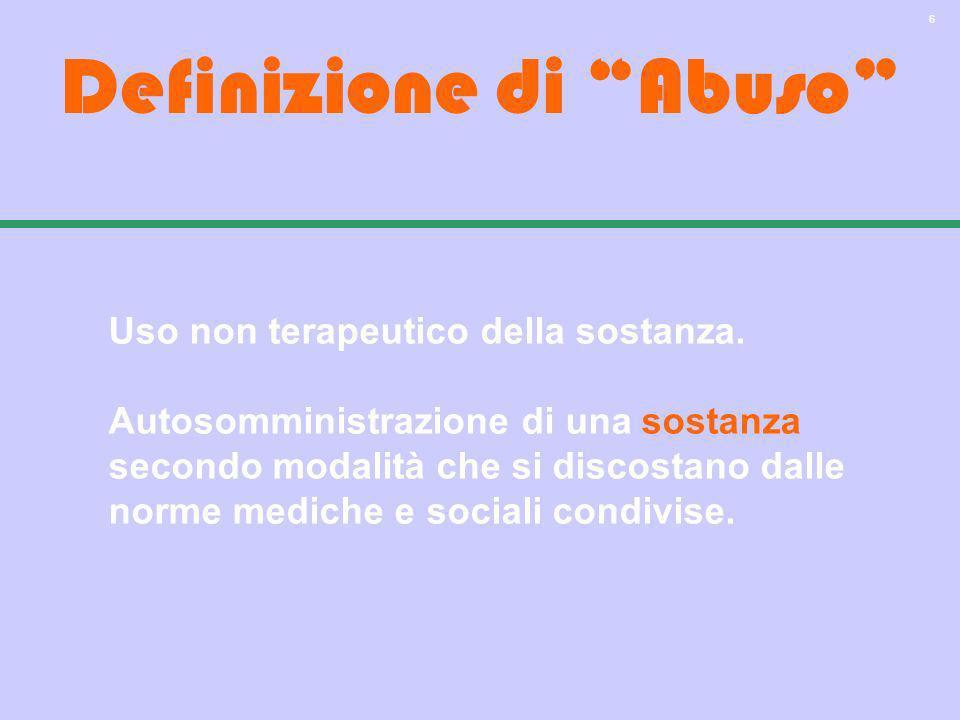 6 Definizione di Abuso Uso non terapeutico della sostanza. Autosomministrazione di una sostanza secondo modalità che si discostano dalle norme mediche