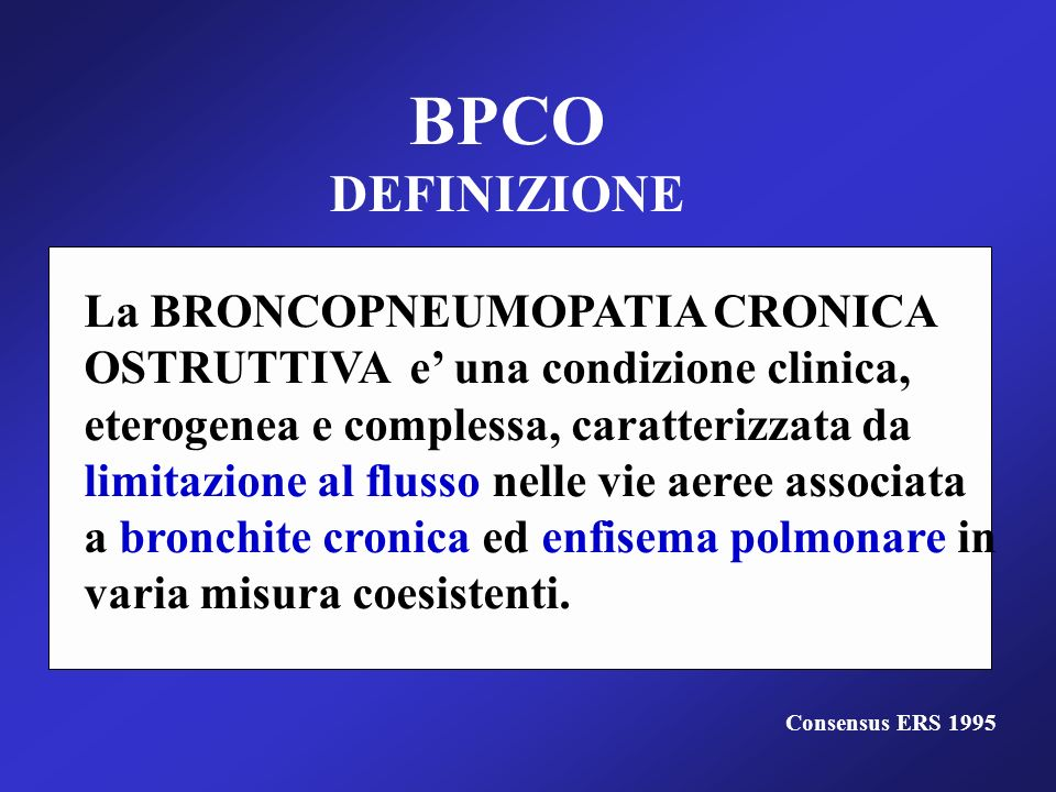 BPCO DEFINIZIONE La BRONCOPNEUMOPATIA CRONICA OSTRUTTIVA e una condizione clinica, eterogenea e complessa, caratterizzata da limitazione al flusso nel