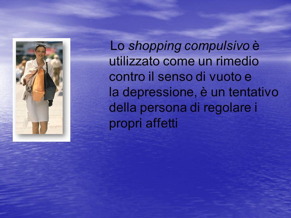 Lo shopping compulsivo è utilizzato come un rimedio contro il senso di vuoto e la depressione, è un tentativo della persona di regolare i propri affet