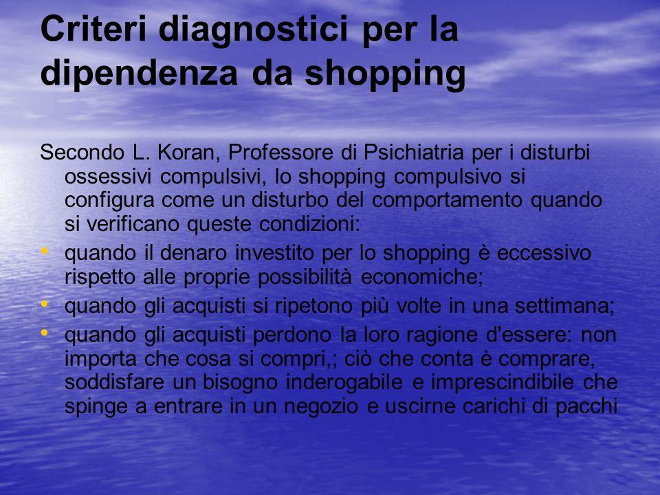 Criteri diagnostici per la dipendenza da shopping Secondo L. Koran, Professore di Psichiatria per i disturbi ossessivi compulsivi, lo shopping compuls