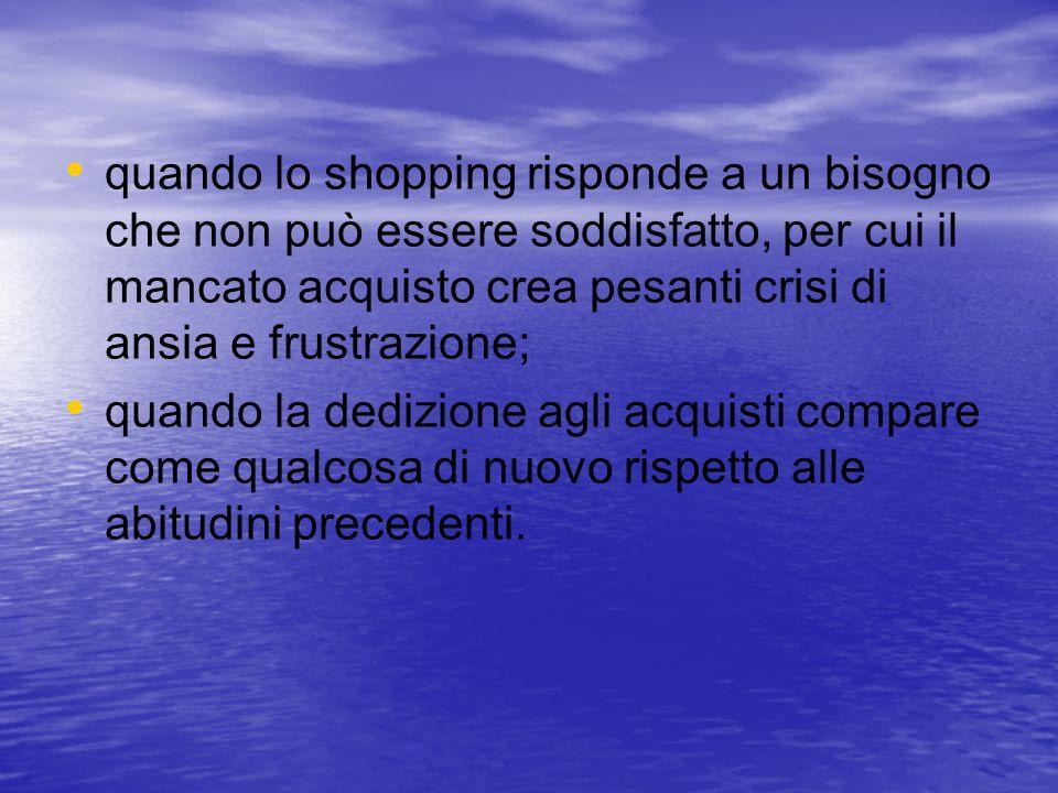 quando lo shopping risponde a un bisogno che non può essere soddisfatto, per cui il mancato acquisto crea pesanti crisi di ansia e frustrazione; quand