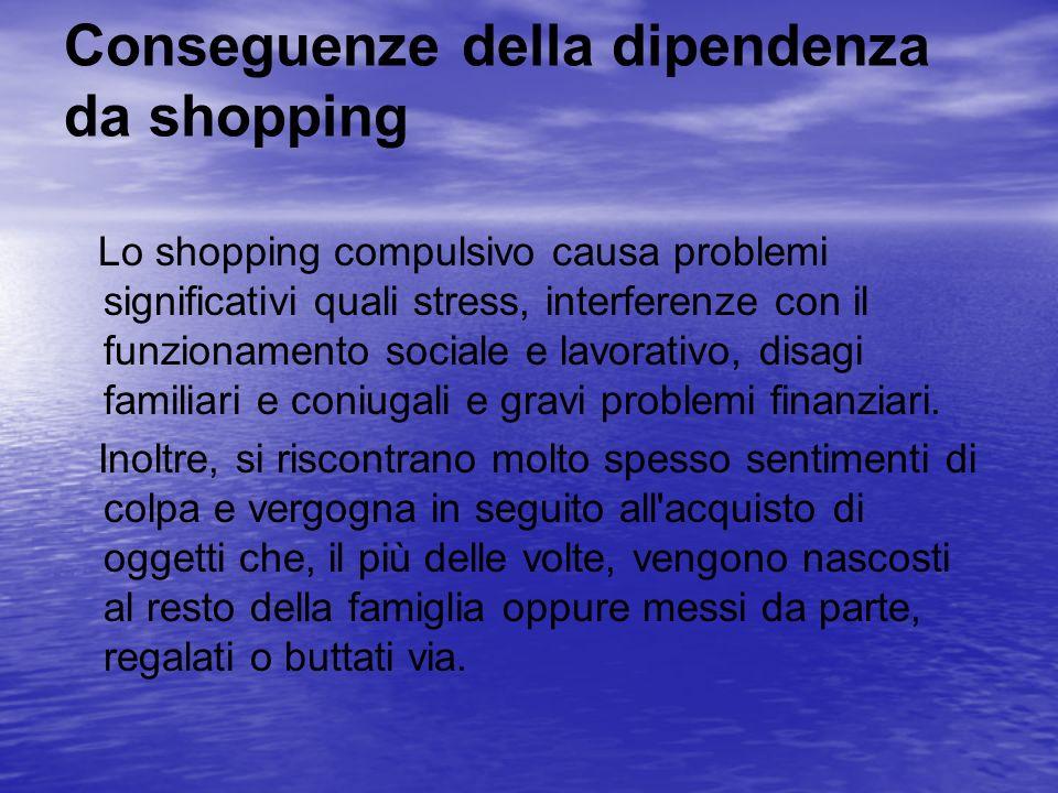 Conseguenze della dipendenza da shopping Lo shopping compulsivo causa problemi significativi quali stress, interferenze con il funzionamento sociale e
