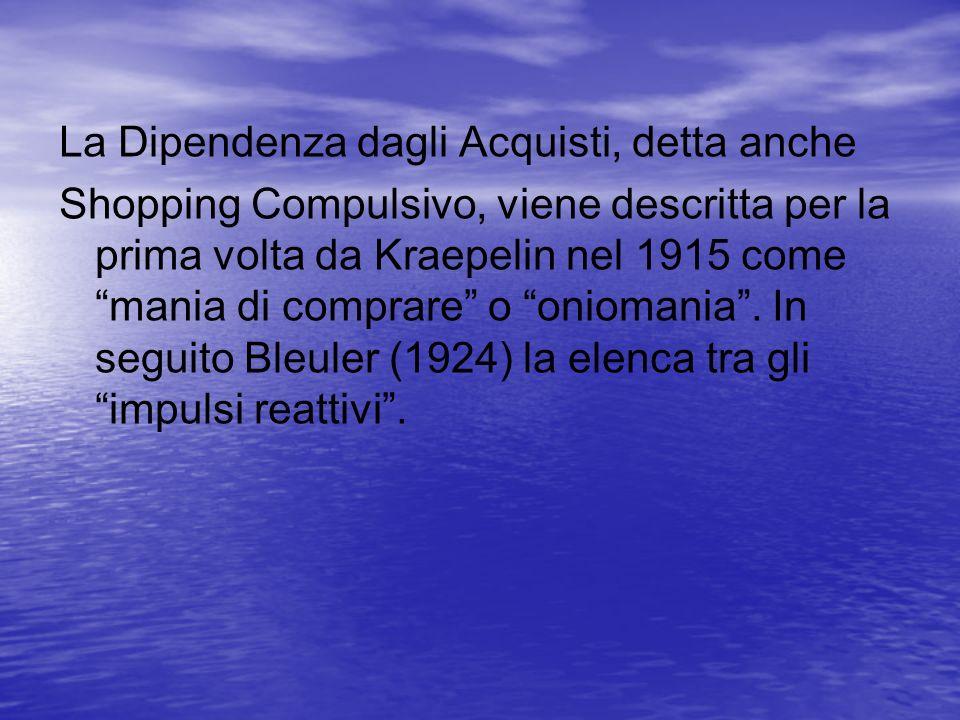 La Dipendenza dagli Acquisti, detta anche Shopping Compulsivo, viene descritta per la prima volta da Kraepelin nel 1915 come mania di comprare o oniom