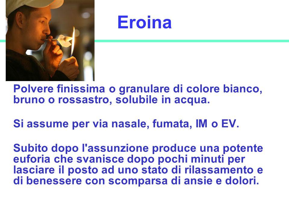 20 Eroina Polvere finissima o granulare di colore bianco, bruno o rossastro, solubile in acqua. Si assume per via nasale, fumata, IM o EV. Subito dopo