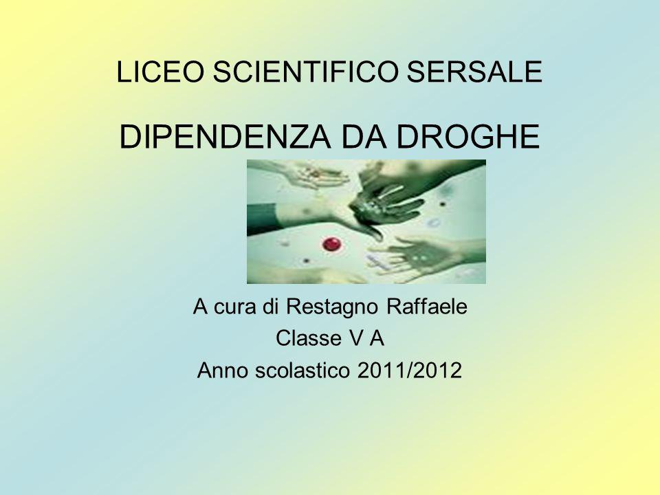 LICEO SCIENTIFICO SERSALE DIPENDENZA DA DROGHE A cura di Restagno Raffaele Classe V A Anno scolastico 2011/2012