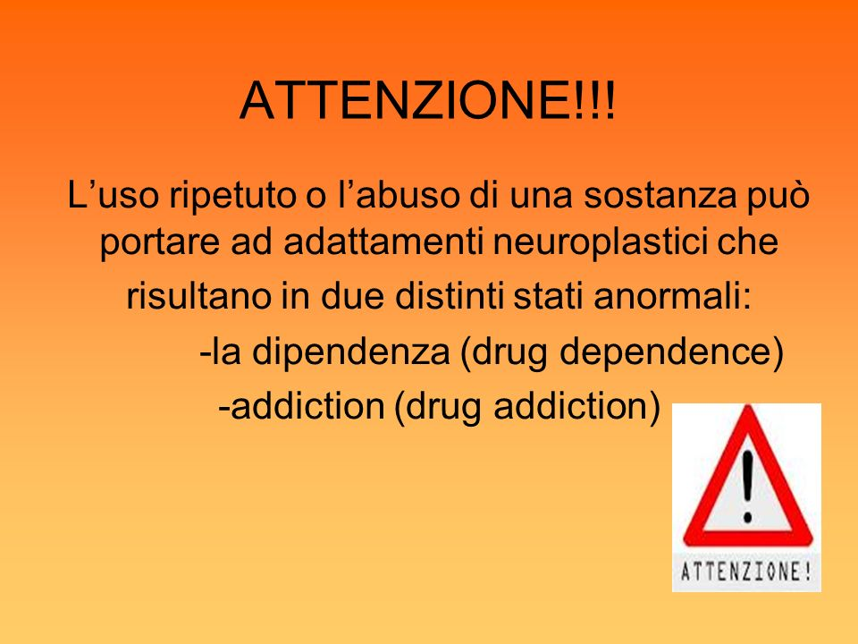 ATTENZIONE!!! Luso ripetuto o labuso di una sostanza può portare ad adattamenti neuroplastici che risultano in due distinti stati anormali: -la dipend