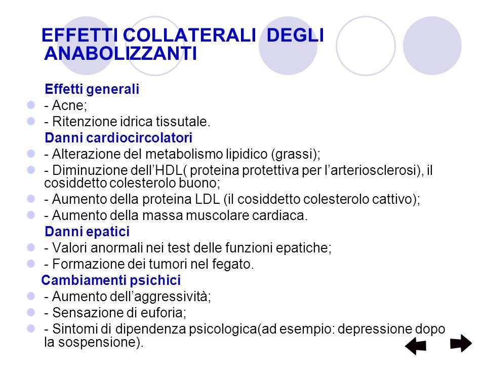 EFFETTI COLLATERALI DEGLI ANABOLIZZANTI Effetti generali - Acne; - Ritenzione idrica tissutale. Danni cardiocircolatori - Alterazione del metabolismo