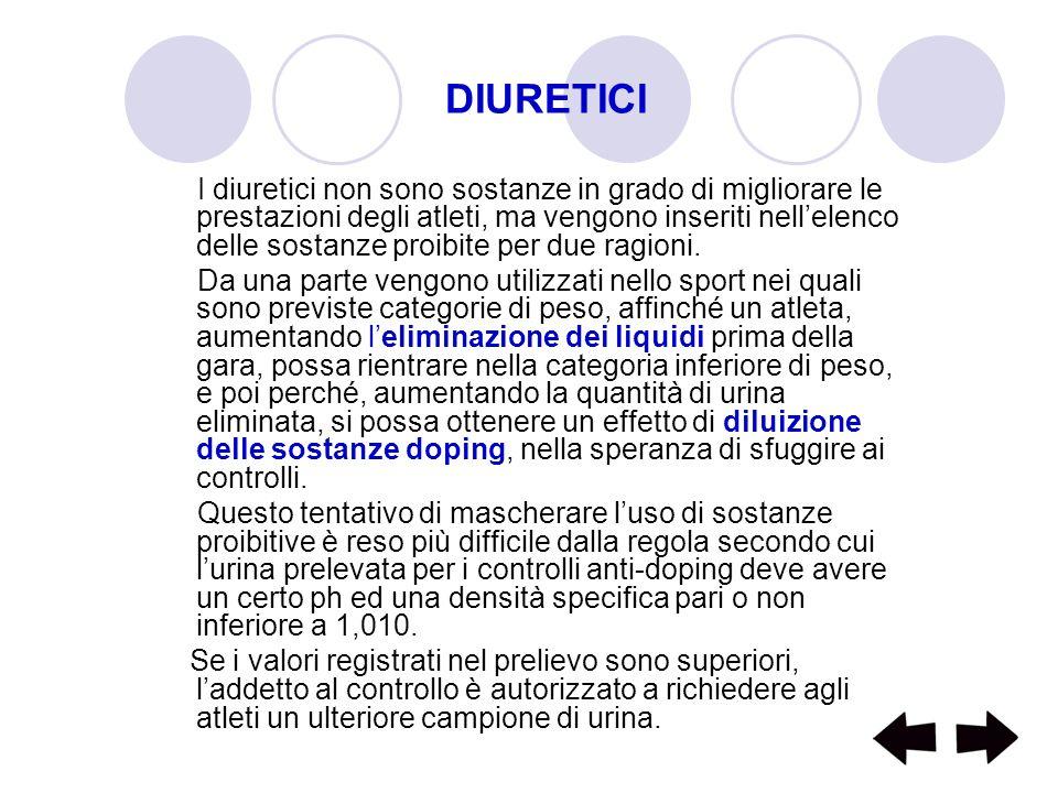 DIURETICI I diuretici non sono sostanze in grado di migliorare le prestazioni degli atleti, ma vengono inseriti nellelenco delle sostanze proibite per