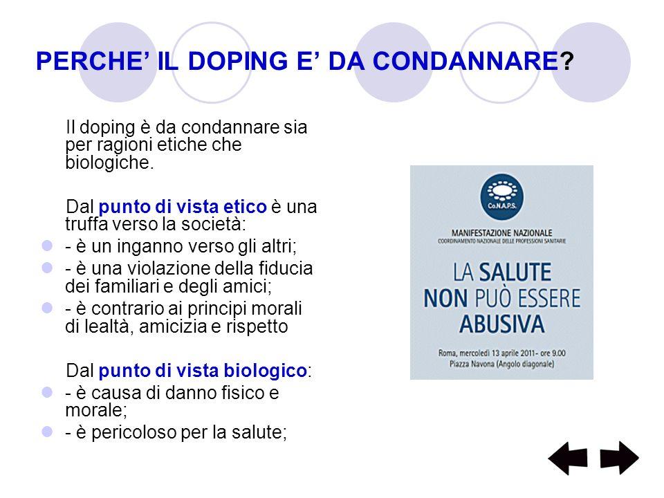 PERCHE IL DOPING E DA CONDANNARE? Il doping è da condannare sia per ragioni etiche che biologiche. Dal punto di vista etico è una truffa verso la soci