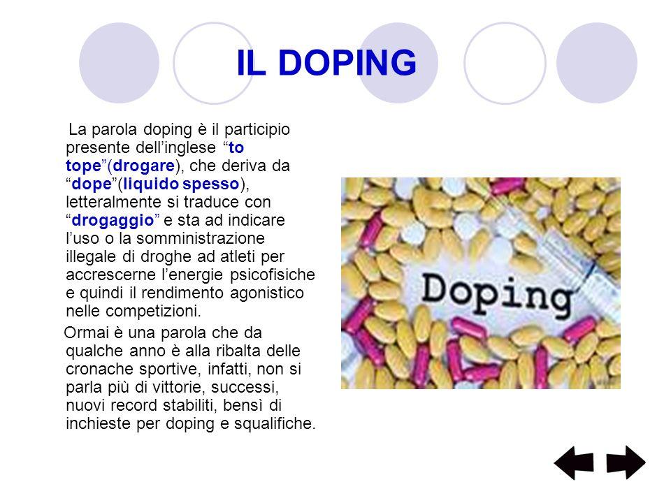 IL DOPING La parola doping è il participio presente dellinglese to tope(drogare), che deriva dadope(liquido spesso), letteralmente si traduce condroga