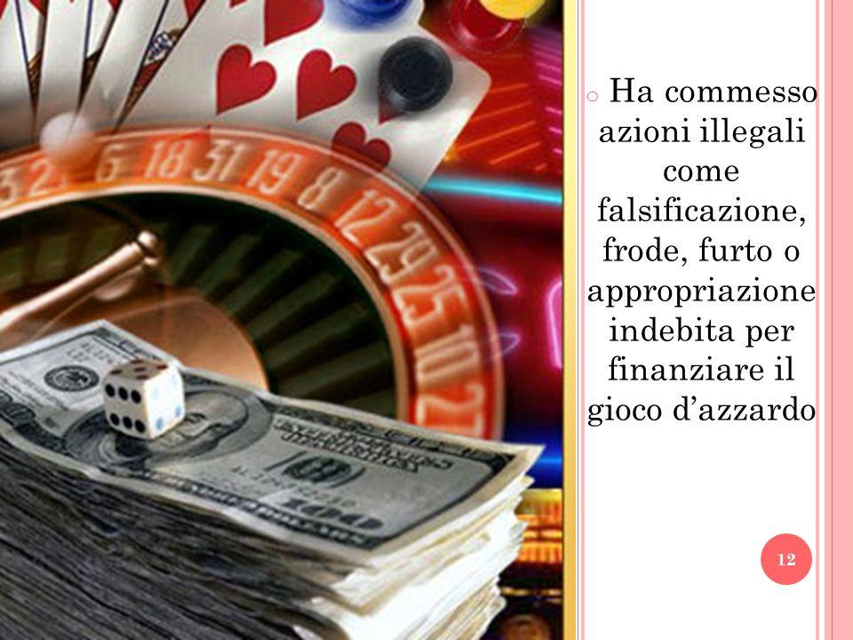 o Ha commesso azioni illegali come falsificazione, frode, furto o appropriazione indebita per finanziare il gioco dazzardo 12