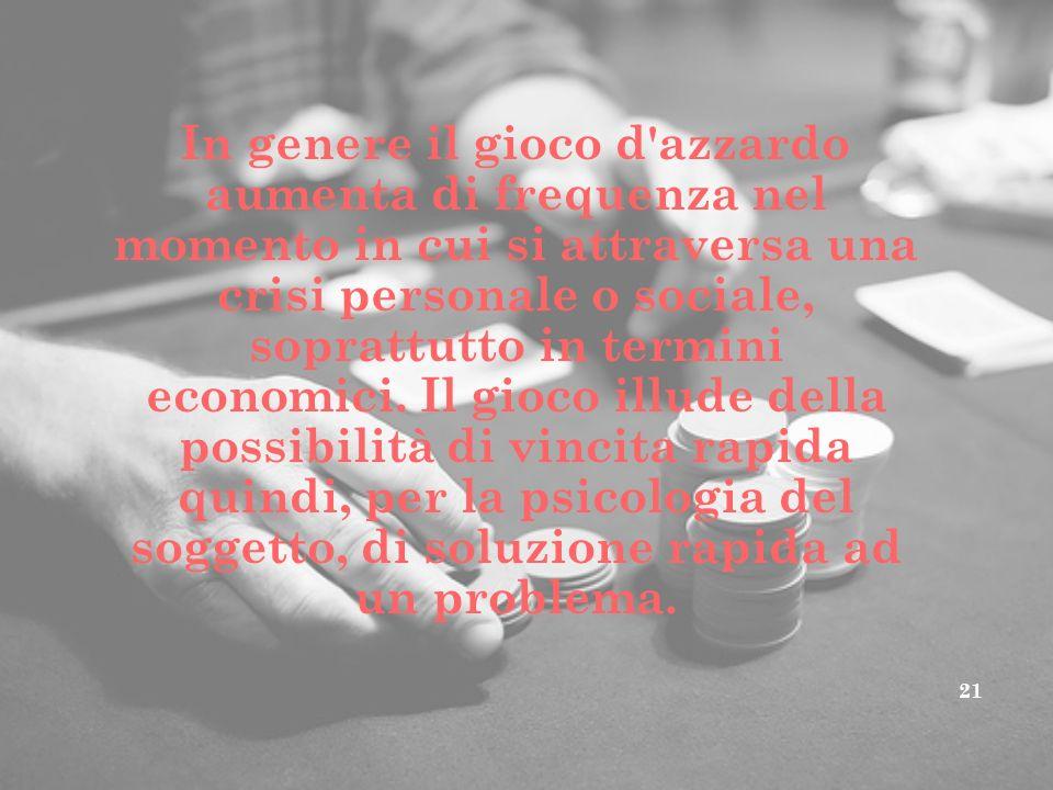In genere il gioco d'azzardo aumenta di frequenza nel momento in cui si attraversa una crisi personale o sociale, soprattutto in termini economici. Il