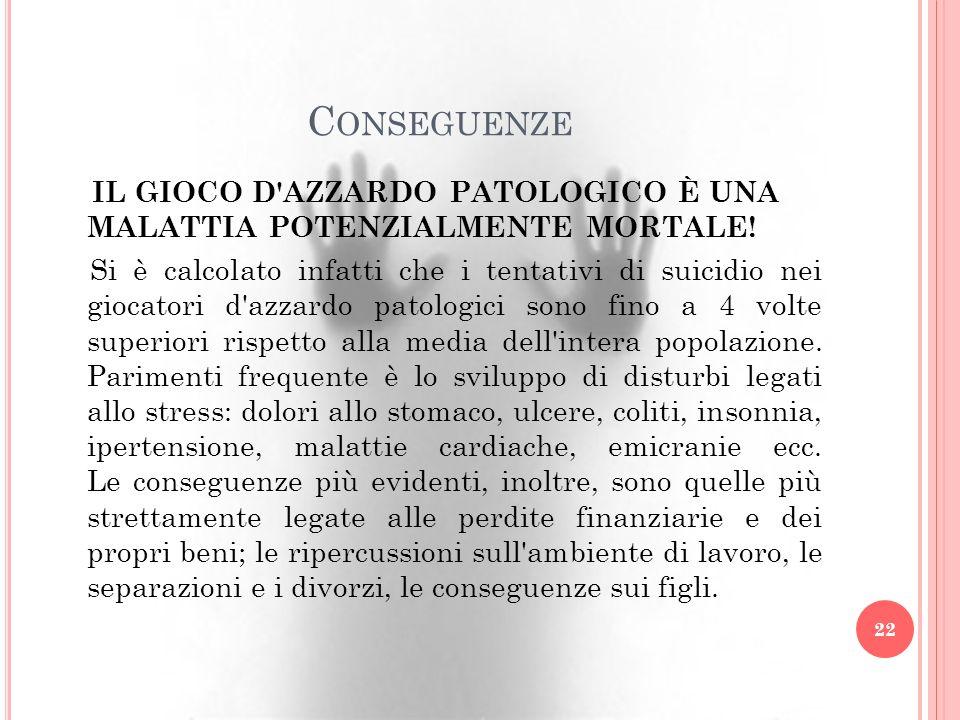 C ONSEGUENZE IL GIOCO D'AZZARDO PATOLOGICO È UNA MALATTIA POTENZIALMENTE MORTALE! Si è calcolato infatti che i tentativi di suicidio nei giocatori d'a