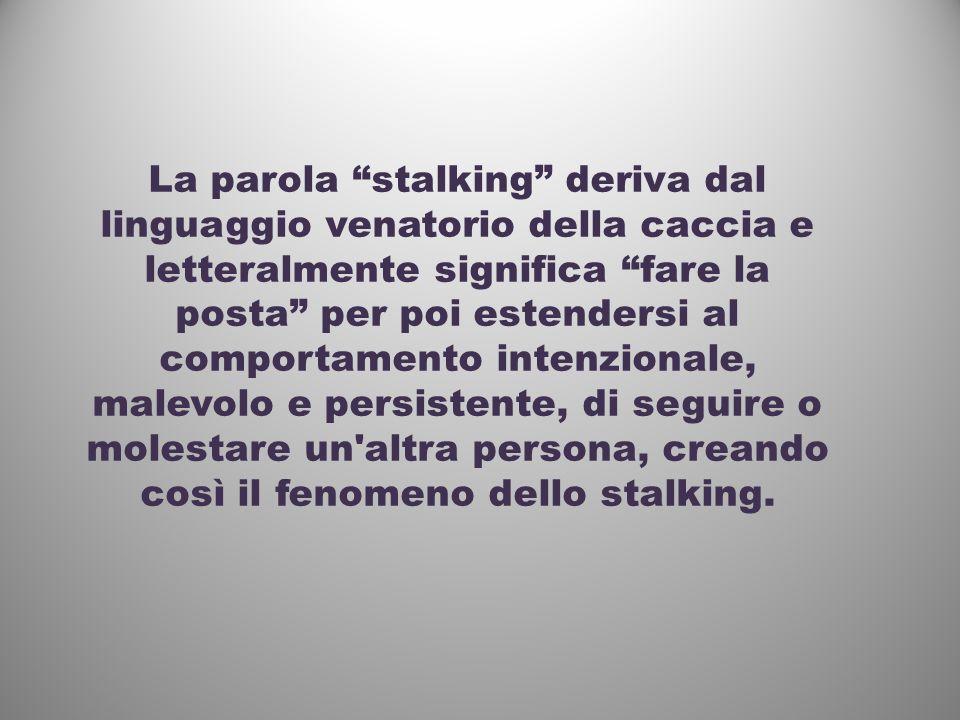 La parola stalking deriva dal linguaggio venatorio della caccia e letteralmente significa fare la posta per poi estendersi al comportamento intenziona