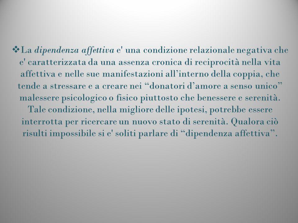 La dipendenza affettiva e' una condizione relazionale negativa che e' caratterizzata da una assenza cronica di reciprocità nella vita affettiva e nell