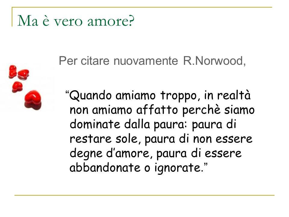 Ma è vero amore? Per citare nuovamente R.Norwood, Quando amiamo troppo, in realtà non amiamo affatto perchè siamo dominate dalla paura: paura di resta