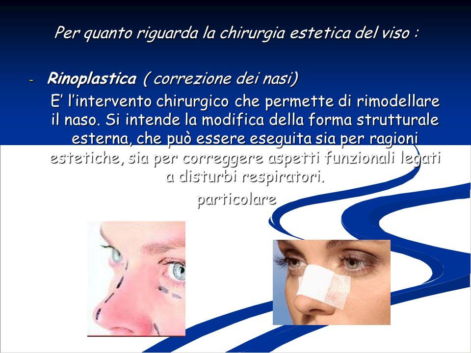 Per quanto riguarda la chirurgia estetica del viso : - Rinoplastica ( correzione dei nasi) E lintervento chirurgico che permette di rimodellare il nas
