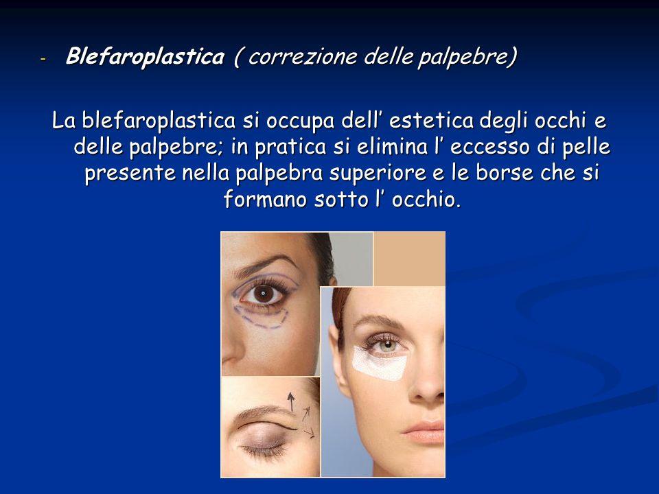 - Blefaroplastica ( correzione delle palpebre) La blefaroplastica si occupa dell estetica degli occhi e delle palpebre; in pratica si elimina l eccess