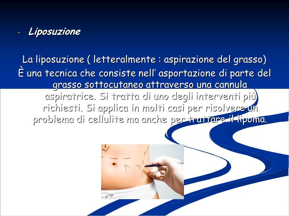 - Liposuzione La liposuzione ( letteralmente : aspirazione del grasso) È una tecnica che consiste nell asportazione di parte del grasso sottocutaneo a
