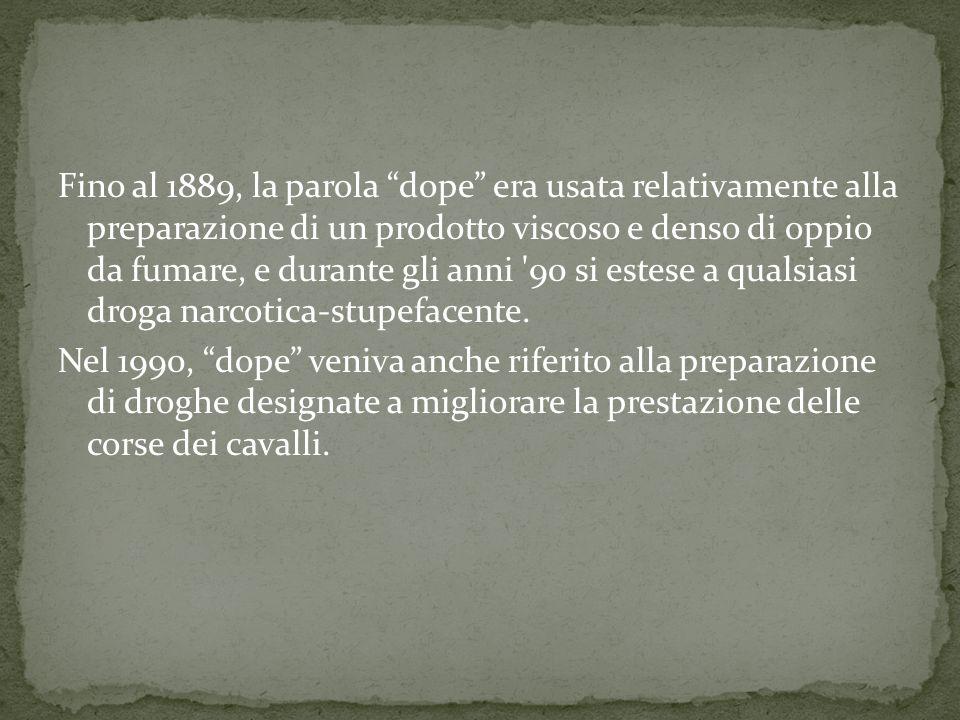 Fino al 1889, la parola dope era usata relativamente alla preparazione di un prodotto viscoso e denso di oppio da fumare, e durante gli anni 90 si estese a qualsiasi droga narcotica-stupefacente.