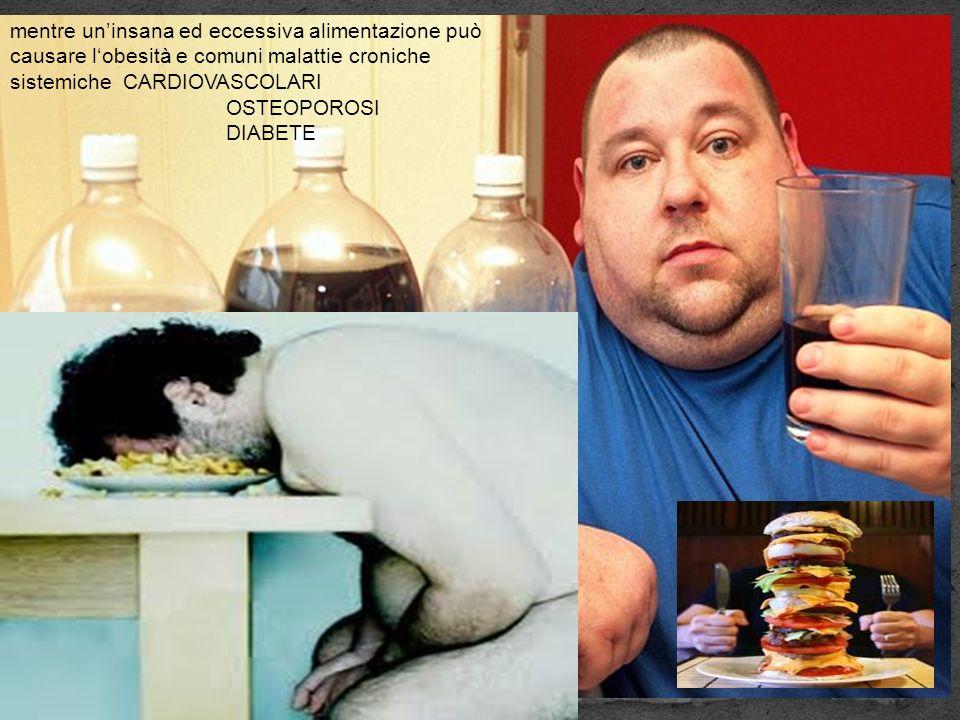 mentre uninsana ed eccessiva alimentazione può causare lobesità e comuni malattie croniche sistemiche CARDIOVASCOLARI OSTEOPOROSI DIABETE