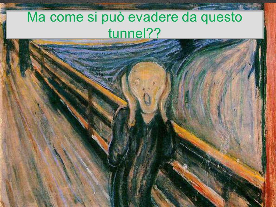 Ma come si può evadere da questo tunnel??